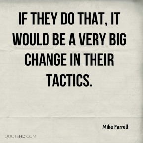 If they do that, it would be a very big change in their tactics.