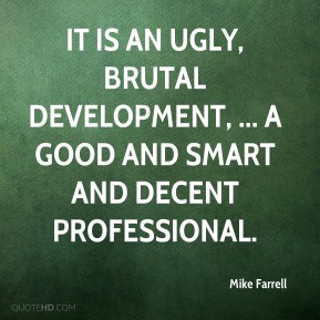 It is an ugly, brutal development, ... a good and smart and decent professional.
