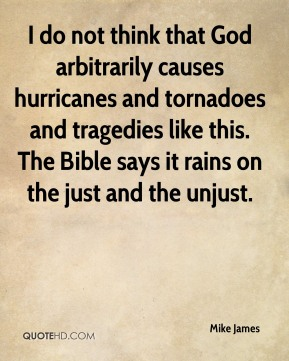 Mike James  - I do not think that God arbitrarily causes hurricanes and tornadoes and tragedies like this. The Bible says it rains on the just and the unjust.