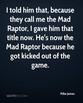 Mike James  - I told him that, because they call me the Mad Raptor, I gave him that title now. He's now the Mad Raptor because he got kicked out of the game.