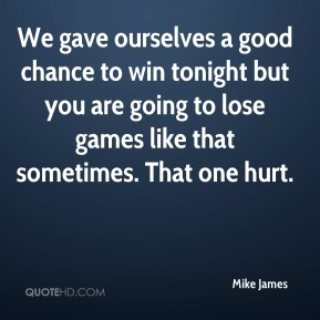 Mike James  - We gave ourselves a good chance to win tonight but you are going to lose games like that sometimes. That one hurt.