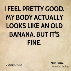 Mike Piazza - I feel pretty good. My body actually looks like an old banana, but it's fine.