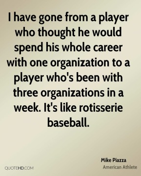 Mike Piazza - I have gone from a player who thought he would spend his whole career with one organization to a player who's been with three organizations in a week. It's like rotisserie baseball.
