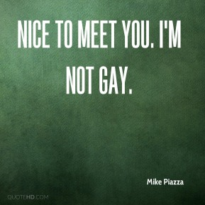 Mike Piazza  - Nice to meet you. I'm not gay.