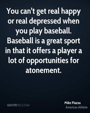 Mike Piazza - You can't get real happy or real depressed when you play baseball. Baseball is a great sport in that it offers a player a lot of opportunities for atonement.
