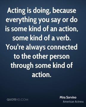 Acting is doing, because everything you say or do is some kind of an action, some kind of a verb. You're always connected to the other person through some kind of action.