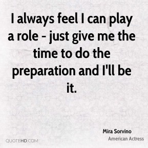 I always feel I can play a role - just give me the time to do the preparation and I'll be it.