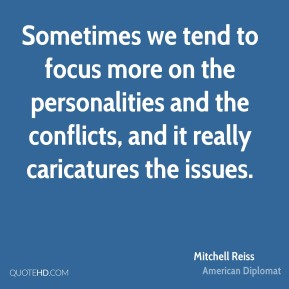 Sometimes we tend to focus more on the personalities and the conflicts, and it really caricatures the issues.