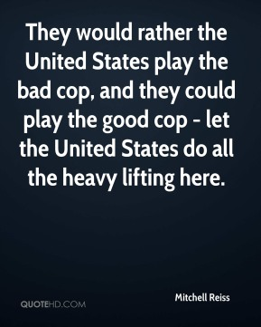 They would rather the United States play the bad cop, and they could play the good cop - let the United States do all the heavy lifting here.