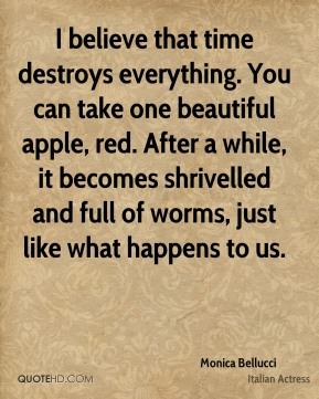 I believe that time destroys everything. You can take one beautiful apple, red. After a while, it becomes shrivelled and full of worms, just like what happens to us.