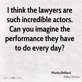 I think the lawyers are such incredible actors. Can you imagine the performance they have to do every day?