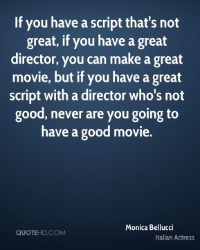 If you have a script that's not great, if you have a great director, you can make a great movie, but if you have a great script with a director who's not good, never are you going to have a good movie.