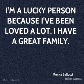 I'm a lucky person because I've been loved a lot. I have a great family.