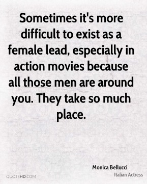 Sometimes it's more difficult to exist as a female lead, especially in action movies because all those men are around you. They take so much place.