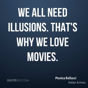 Monica Bellucci - We all need illusions. That's why we love movies.