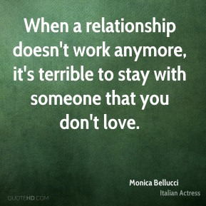 Monica Bellucci - When a relationship doesn't work anymore, it's terrible to stay with someone that you don't love.