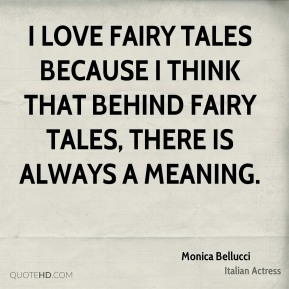 Monica Bellucci  - I love fairy tales because I think that behind fairy tales, there is always a meaning.