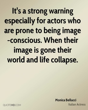 Monica Bellucci  - It's a strong warning especially for actors who are prone to being image-conscious. When their image is gone their world and life collapse.