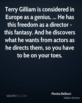 Monica Bellucci  - Terry Gilliam is considered in Europe as a genius, ... He has this freedom as a director - this fantasy. And he discovers what he wants from actors as he directs them, so you have to be on your toes.