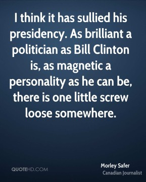Morley Safer - I think it has sullied his presidency. As brilliant a politician as Bill Clinton is, as magnetic a personality as he can be, there is one little screw loose somewhere.