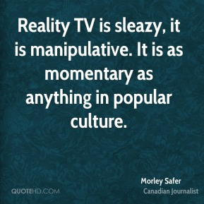 Reality TV is sleazy, it is manipulative. It is as momentary as anything in popular culture.