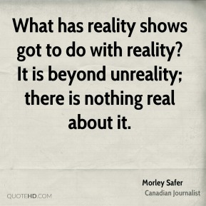 What has reality shows got to do with reality? It is beyond unreality; there is nothing real about it.