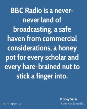 Morley Safer  - BBC Radio is a never-never land of broadcasting, a safe haven from commercial considerations, a honey pot for every scholar and every hare-brained nut to stick a finger into.