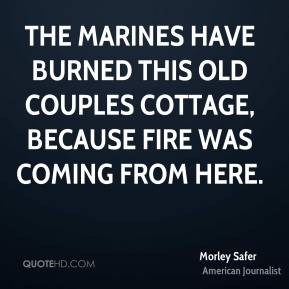 Morley Safer  - The Marines have burned this old couples cottage, because fire was coming from here.