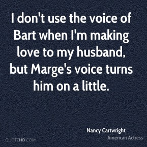 Nancy Cartwright - I don't use the voice of Bart when I'm making love to my husband, but Marge's voice turns him on a little.