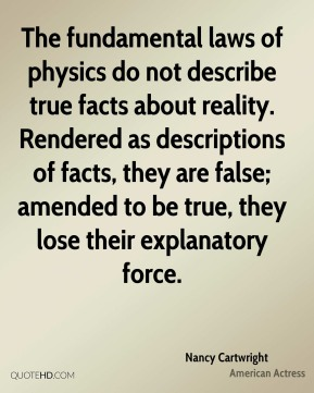 Nancy Cartwright - The fundamental laws of physics do not describe true facts about reality. Rendered as descriptions of facts, they are false; amended to be true, they lose their explanatory force.