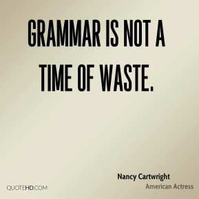 Nancy Cartwright  - Grammar is not a time of waste.