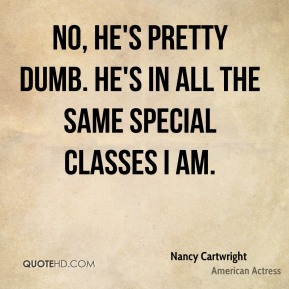 Nancy Cartwright  - No, he's pretty dumb. He's in all the same special classes I am.
