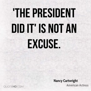 Nancy Cartwright  - 'The President did it' is not an excuse.
