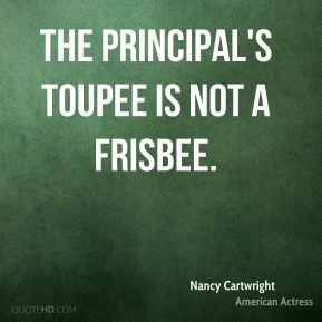 Nancy Cartwright  - The principal's toupee is not a Frisbee.