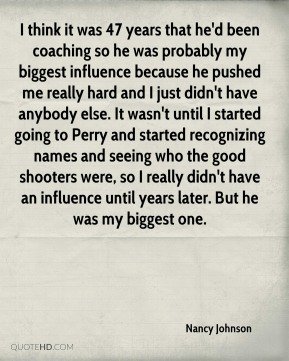 I think it was 47 years that he'd been coaching so he was probably my biggest influence because he pushed me really hard and I just didn't have anybody else. It wasn't until I started going to Perry and started recognizing names and seeing who the good shooters were, so I really didn't have an influence until years later. But he was my biggest one.