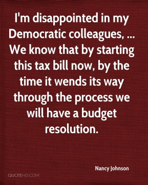 Nancy Johnson  - I'm disappointed in my Democratic colleagues, ... We know that by starting this tax bill now, by the time it wends its way through the process we will have a budget resolution.