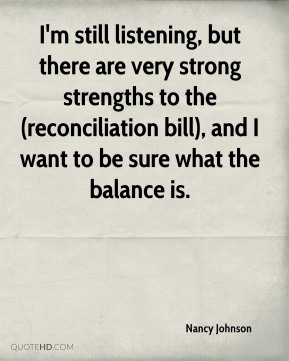 I'm still listening, but there are very strong strengths to the (reconciliation bill), and I want to be sure what the balance is.