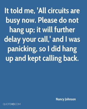 Nancy Johnson  - It told me, 'All circuits are busy now. Please do not hang up; it will further delay your call,' and I was panicking, so I did hang up and kept calling back.