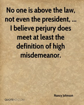 Nancy Johnson  - No one is above the law, not even the president, ... I believe perjury does meet at least the definition of high misdemeanor.