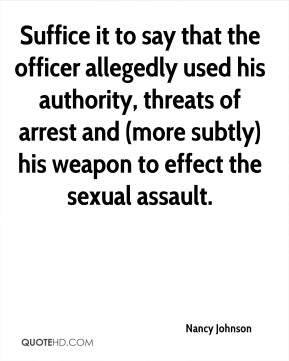 Nancy Johnson  - Suffice it to say that the officer allegedly used his authority, threats of arrest and (more subtly) his weapon to effect the sexual assault.