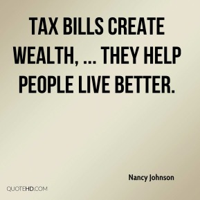 Tax bills create wealth, ... They help people live better.