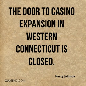 Nancy Johnson  - the door to casino expansion in western Connecticut is closed.
