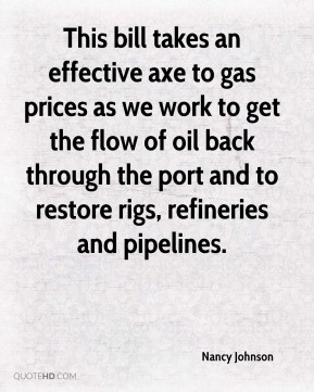 This bill takes an effective axe to gas prices as we work to get the flow of oil back through the port and to restore rigs, refineries and pipelines.