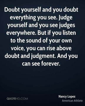 Doubt yourself and you doubt everything you see. Judge yourself and you see judges everywhere. But if you listen to the sound of your own voice, you can rise above doubt and judgment. And you can see forever.