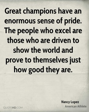 Great champions have an enormous sense of pride. The people who excel are those who are driven to show the world and prove to themselves just how good they are.