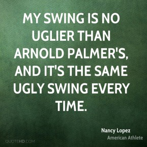 Nancy Lopez - My swing is no uglier than Arnold Palmer's, and it's the same ugly swing every time.