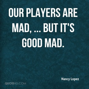 Nancy Lopez  - Our players are mad, ... but it's good mad.