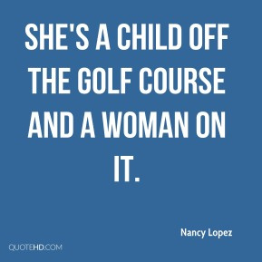 Nancy Lopez  - She's a child off the golf course and a woman on it.