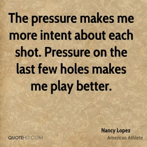 The pressure makes me more intent about each shot. Pressure on the last few holes makes me play better.