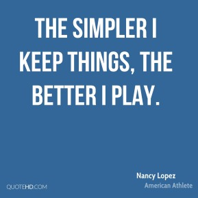 The simpler I keep things, the better I play.